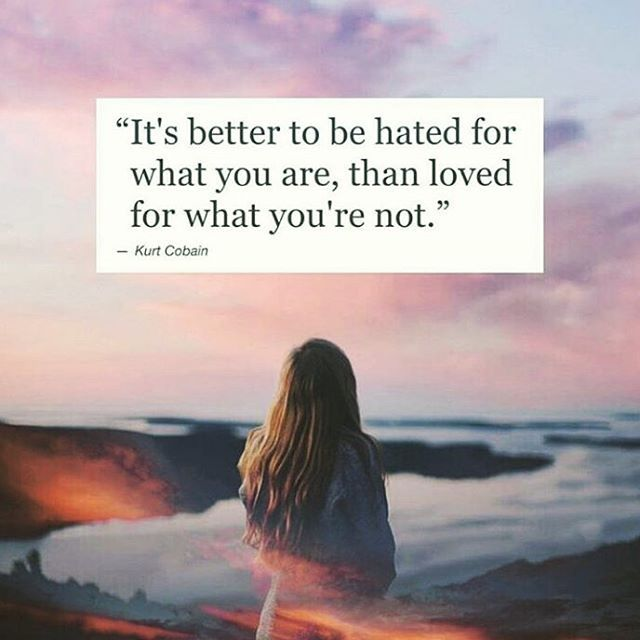 Better To Be Hated For What You Are, Than Loved For What