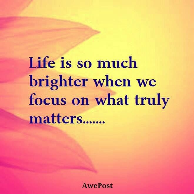 What Really Matters In Life Quotes Classy Life Is So Much Brighter When We Focus On What Really Matters