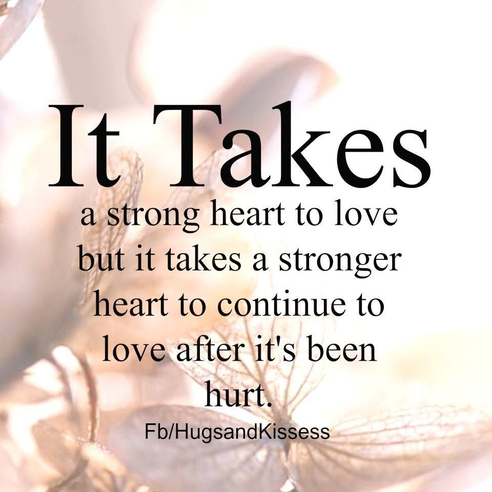Love Quotes: It Takes A Stong Heart To Love After It Has Been Hurt