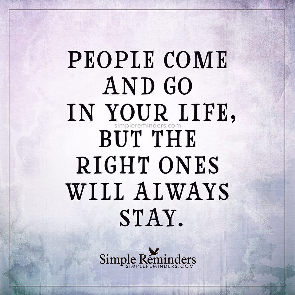 People Come And Go In Your Life But The Right Ones Will ...