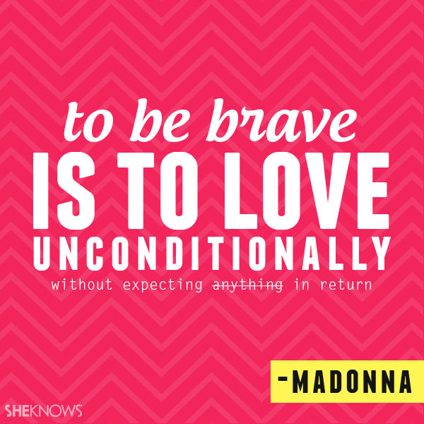 Quotes About Love Relationships: To Be Brave Is To Love Unconditionally...Madonna Pictures