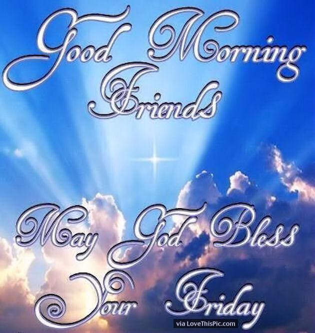 http://www.lovethispic.com/uploaded_images/239011-Good-Morning-Friends-May-God-Bless-Your-Friday.jpg