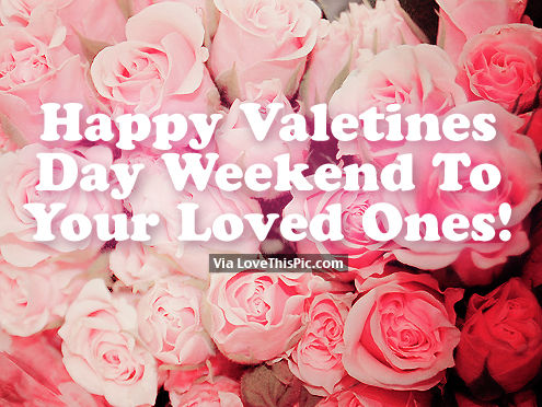 Happy Valentine S Day Weekend To Your Loved Ones Pictures Photos