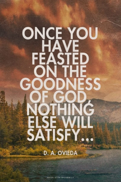 Once You Have Feasted On The Goodness Of God Nothing Else