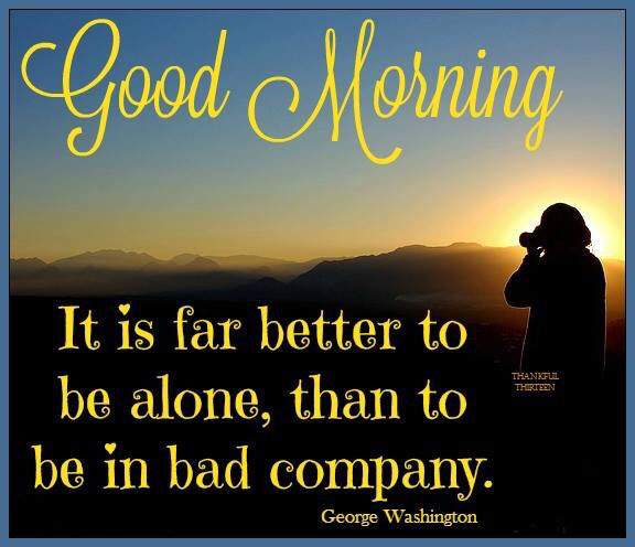 Good Morning Inspirational Quotes: Good Morning Its Better To Be Alone Than In Bad Company