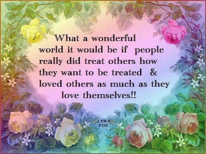 What A Wonderful World It Would Be If People Treated Others The Way They Wanted To Be Treated