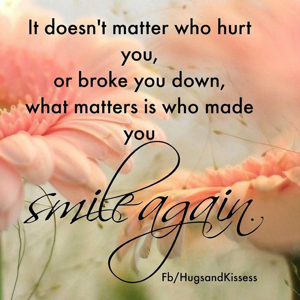 It Doesnt Matter Who Broke You Down It Matters Who Makes You Smile Again