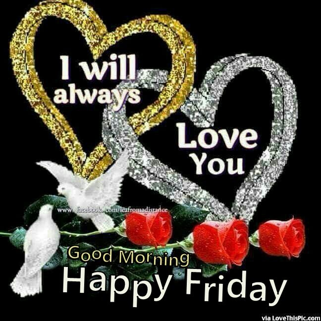 Good Morning My Love Happy Friday : I will always love you good morning friday pictures