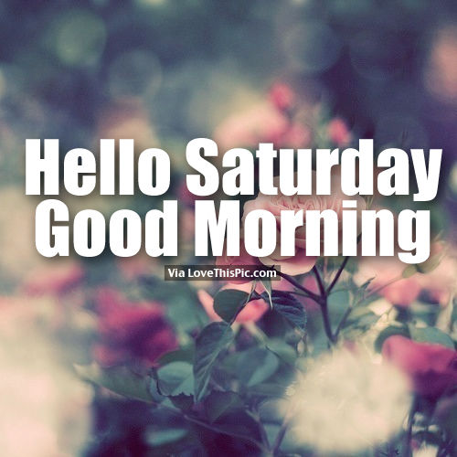 Hello Saturday, Good Morning Pictures, Photos, And Images