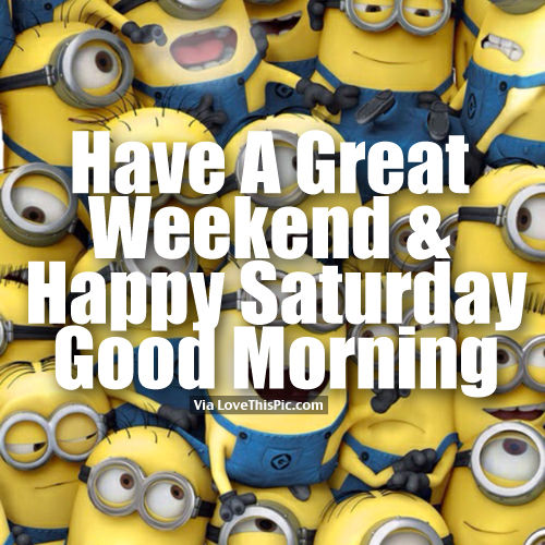 Good Morning Saturday Have A Wonderful Weekend : Have a great weekend happy saturday good morning