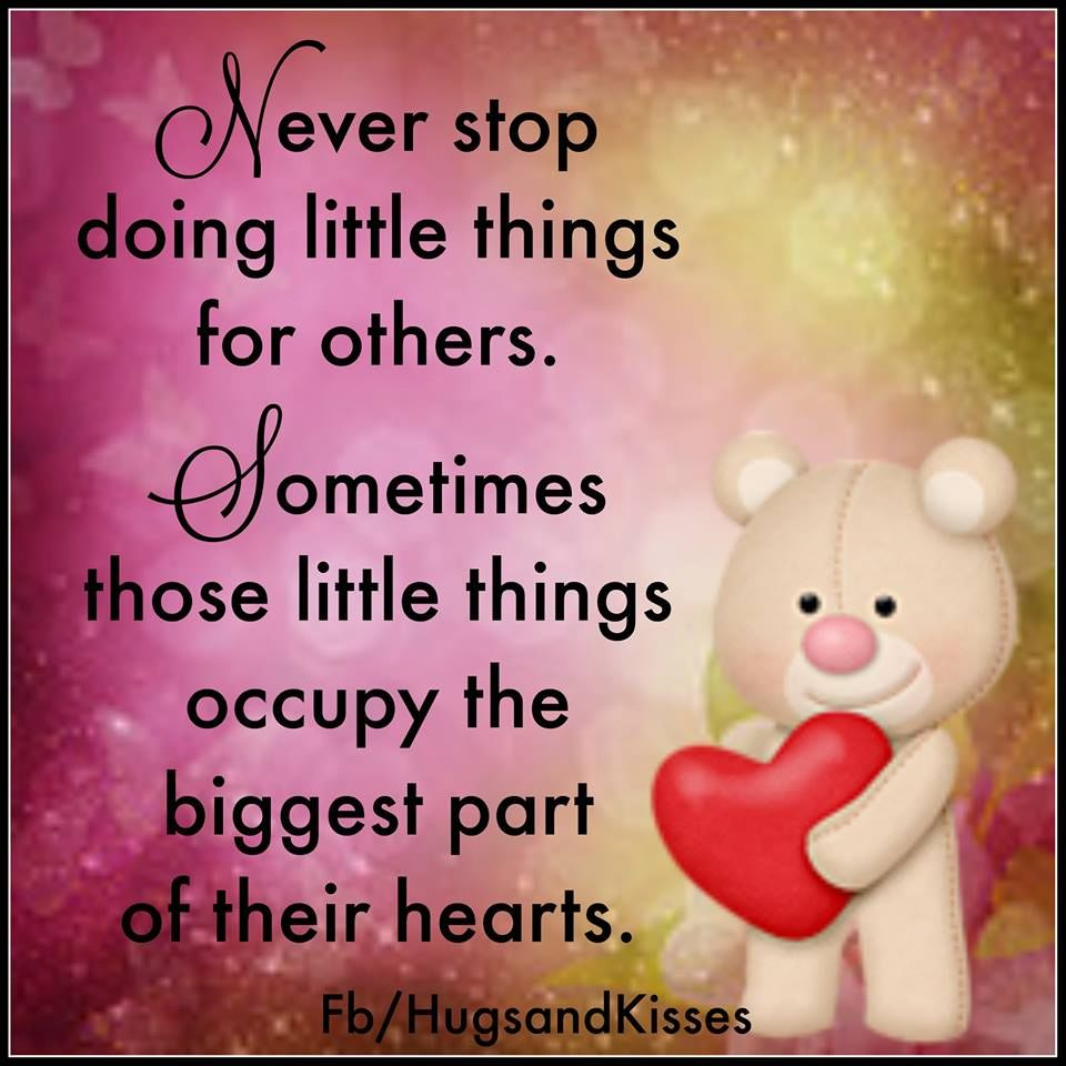 Never Stop Doing Little Things For Others Sometimes Those Little Things Occupy The Biggest Part Their Hearts