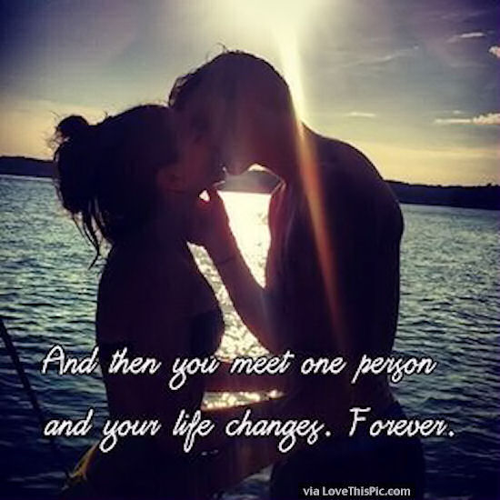 and then you meet one person your life is changed forever quote
