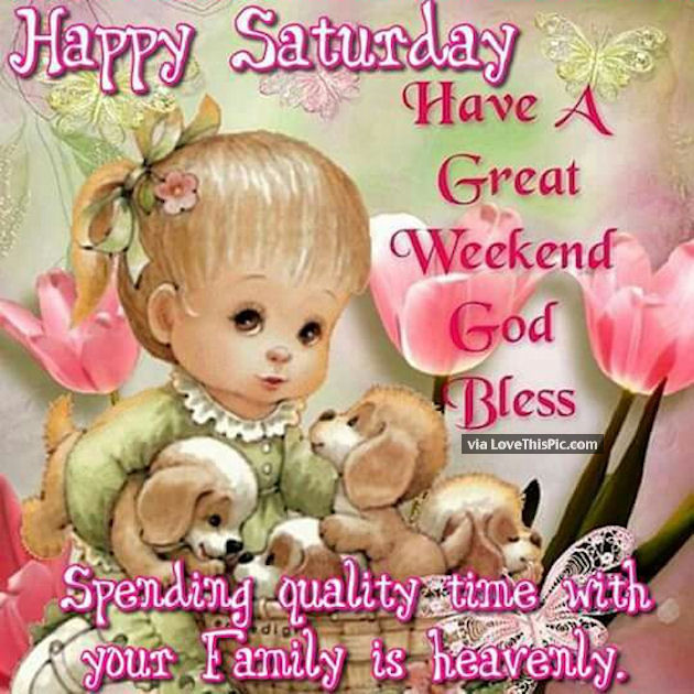 happy saturday have a great weekend spend time with family