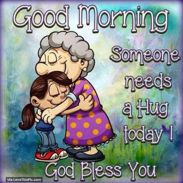 Good Morning Someone Needs A Hug Today God Bless You