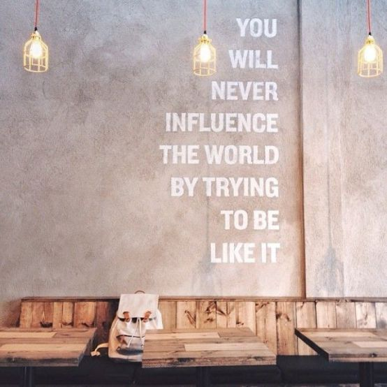 You Will Never Influence The World Trying To Be Like It