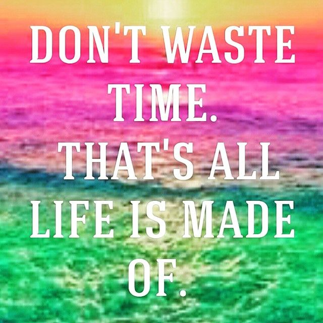 Dont Waste Time Quotes: Don't Waste Time..That's All Life Is Made Of... Pictures
