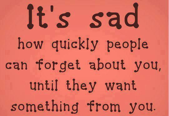 Its All About Will Of People Until It >> It S Sad How Quickly People Can Forget About You Until They Want