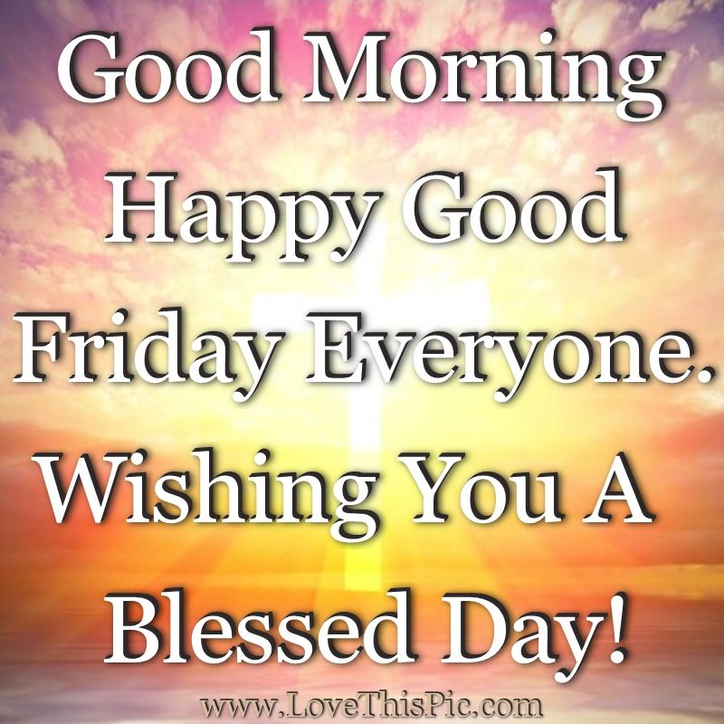 Quotes About Friday Morning: Good Morning Happy Good Friday Everyone. Wishing You A