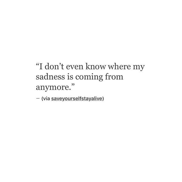 Depression Quotes Garden: I Don't Even Know Where My Sadness Is Coming From Anymore