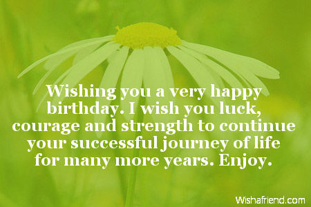 wishing you a very happy birthday i wish you luck courage and strength to continue your successful journey of life for many more years enjoy