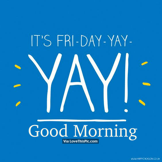 It S Fri Day Yay Yay Good Morning Pictures Photos And