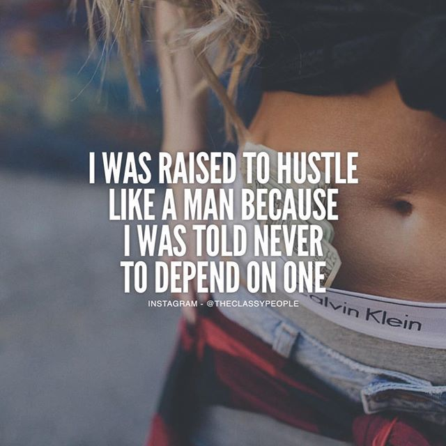 I Was Raised To Hustle Like A Man Because I Was Told To