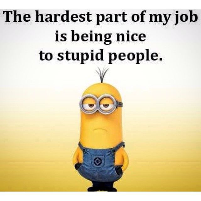 The Hardest Part Of My Job Is Being Nice To Stupid People ...