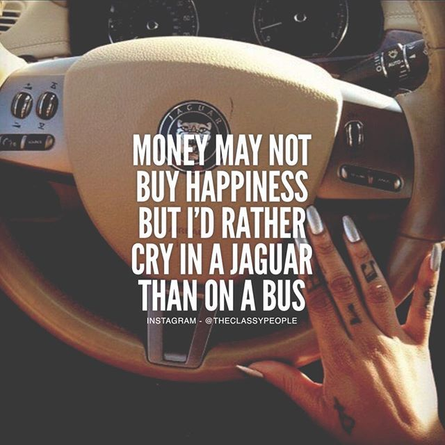 Quotes About Money Not Buying Happiness: Money May Not Buy Happiness But I'd Rather Cry In A Jaguar