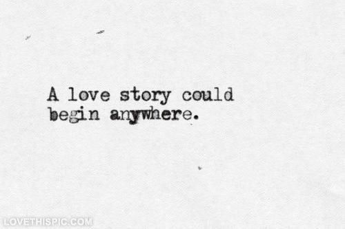 A Love Story Could Begin Anywhere Pictures Photos and Images for Stunning Love Story Quotes