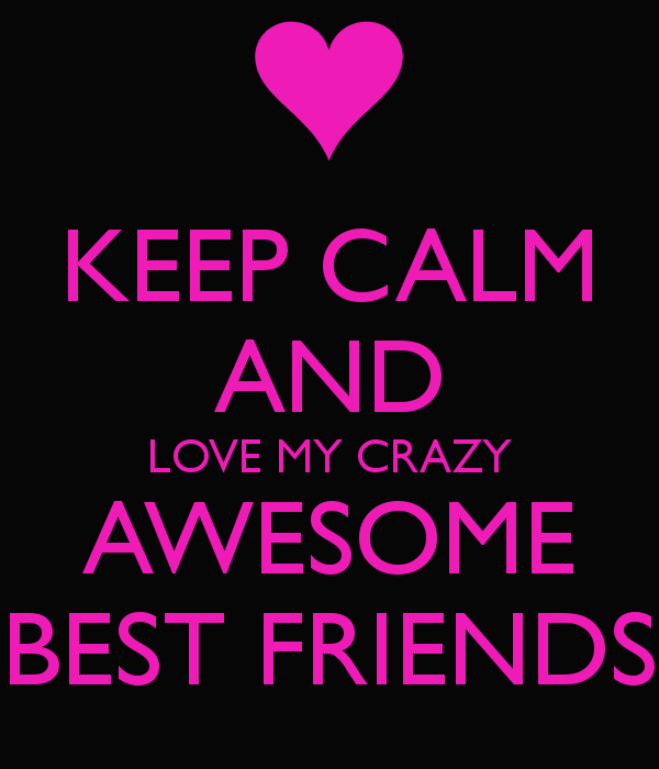 Love Finds You Quote: Keep Calm And Love My Crazy Awesome Best Friends Pictures