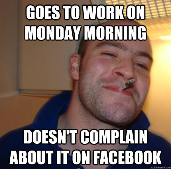 Funny Work Monday Meme : Goes to work on monday morning doesn t complain about it