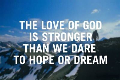 The Love Of God Is Stronger Than We Dar To Hope Or Dream