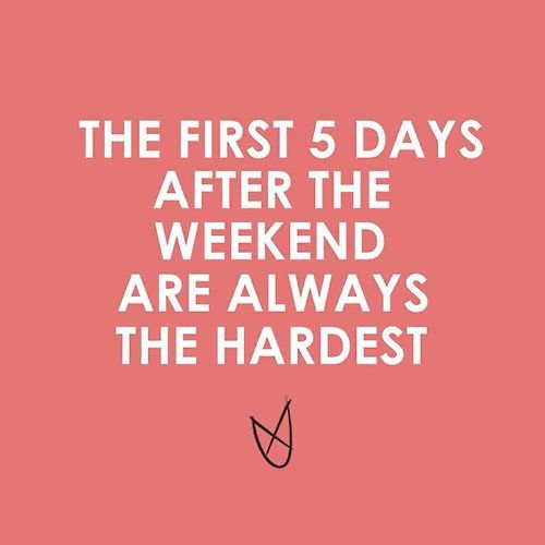 The First 5 Days After The Weekend Are Always The Hardest ...