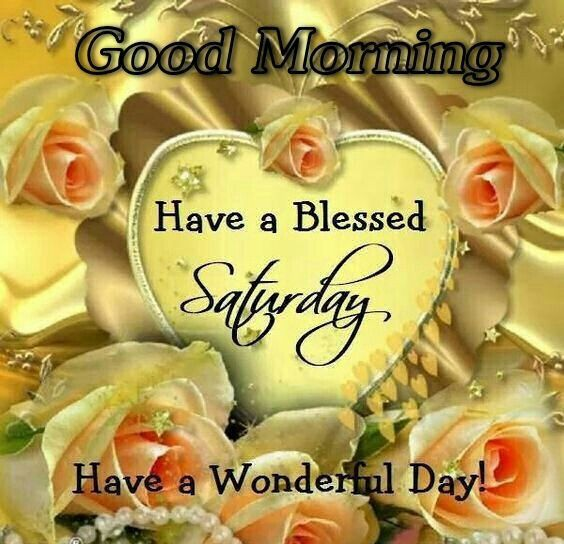 Good Morning Have A Blessed Saturday Have A Wonderful Day