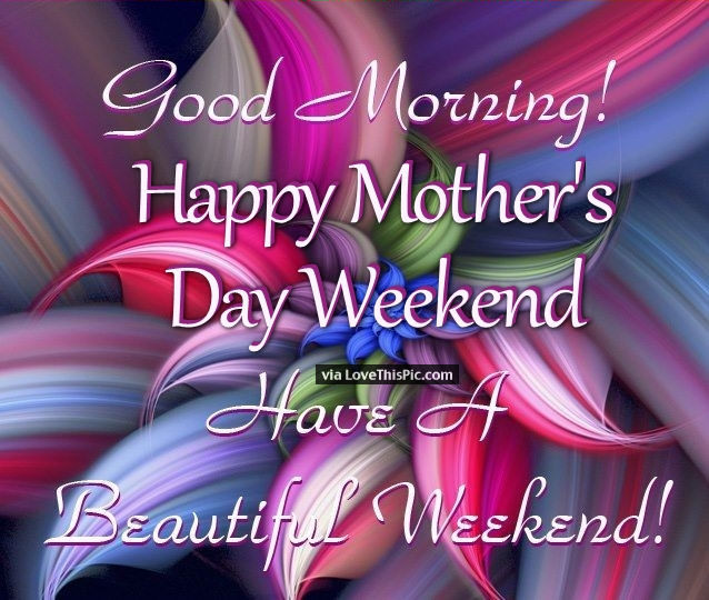 Good Morning Beautiful Mother : Good morning happy mothers day weekend have a beautiful