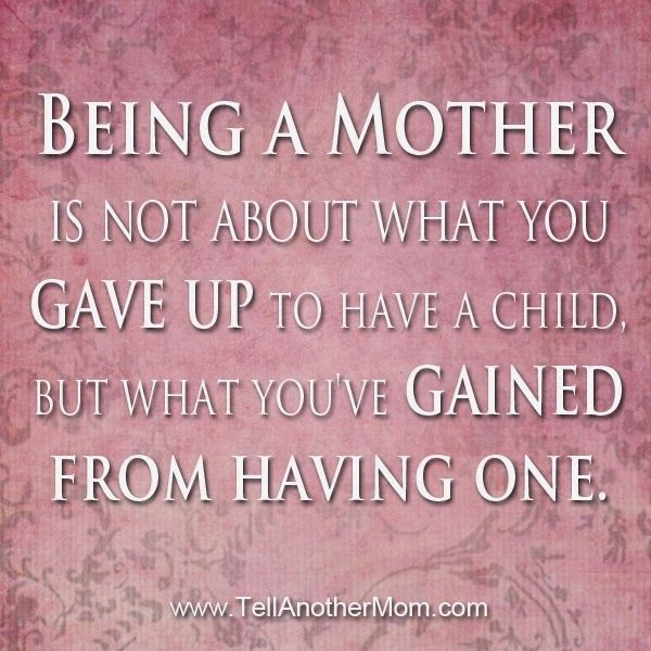 Quotes On Being A New Mom: Being A Mother Is Not About What You Gave Up To Have A