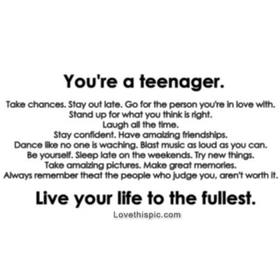 Quotes To Live Your Life By Amusing Youre A Teenager Live Your Life To The Fullest Pictures Photos