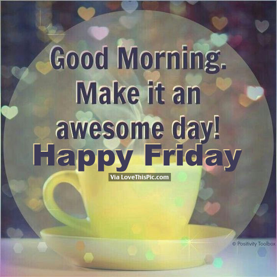 Good Morning Make It An Awesome Day Happy Friday Pictures