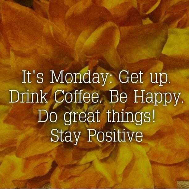 Motivational Mondays Quotes: It's Monday... Get Up. Drink Coffee. Be Happy. Do Great