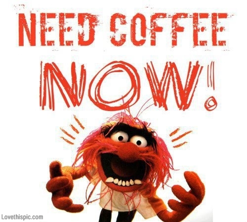 need coffee now