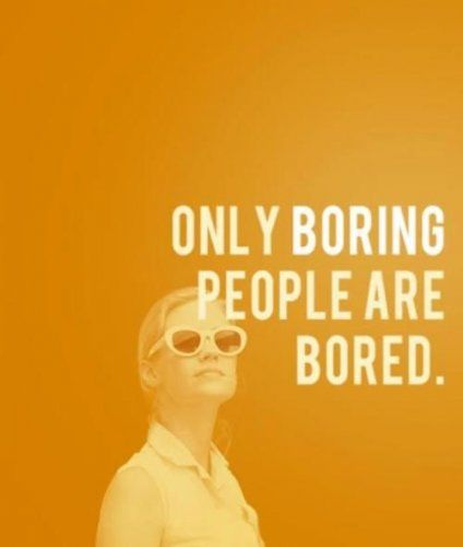 boring people. only boring people are bored