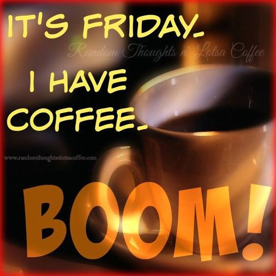 Good Morning Coffee Friday : Its friday i have coffee boom pictures photos and images