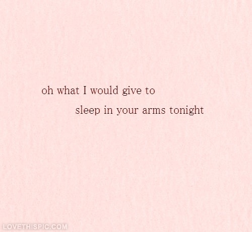What I would give to sleep in your arms tonight