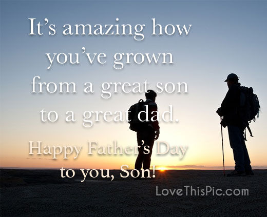 its amazing how you have grown from a great son to a great dad happy fathers day