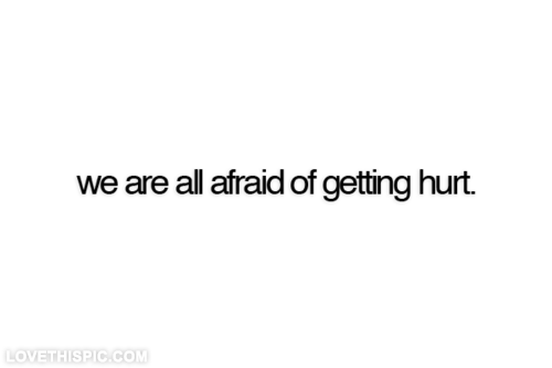 We are all afraid of getting hurt