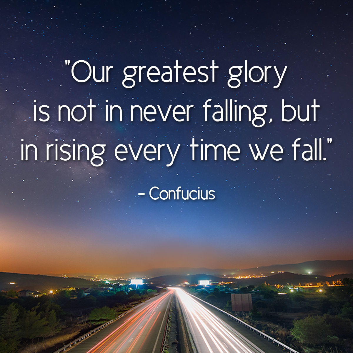 Our Greatest Glory Is Not In Never Falling, But In Rising