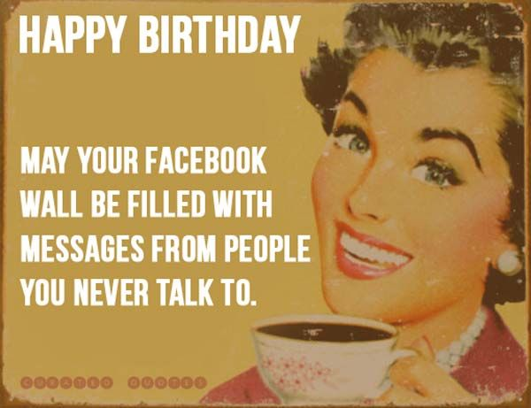 Happy Birthday May Your Facebook Wall Be Filled With Messages From People You Never Talk To