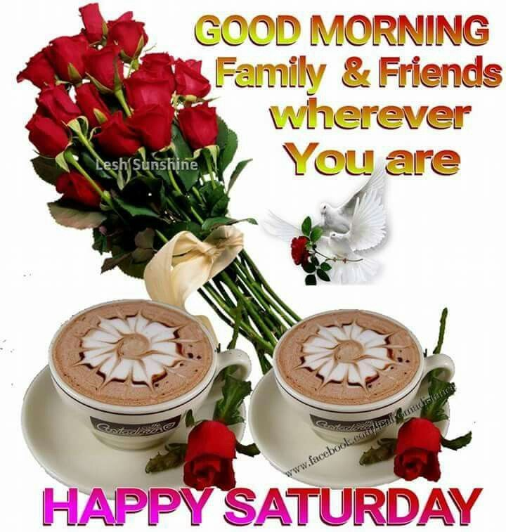 Good Morning Saturday Friends : Good morning family and friends wherever you are happy