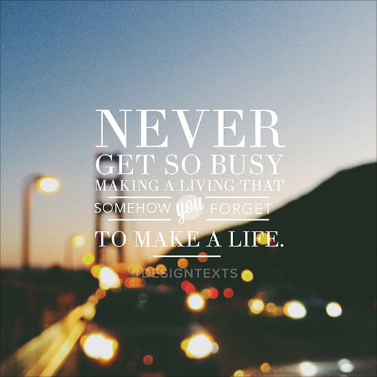 Never Get So Busy Making A Living That Somehow You Forget