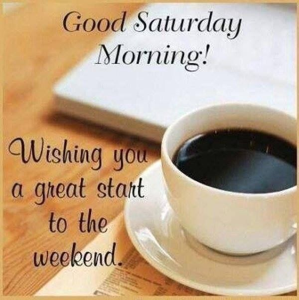 Wishing You A Great Weekend Quotes: Good Morning Saturday Wishing You A Great Start To Your